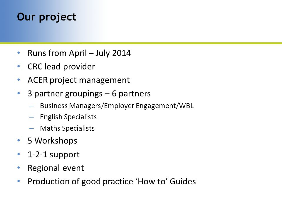 Runs from April – July 2014 CRC lead provider ACER project management 3 partner groupings – 6 partners – Business Managers/Employer Engagement/WBL – English Specialists – Maths Specialists 5 Workshops 1-2-1 support Regional event Production of good practice 'How to' Guides Our project