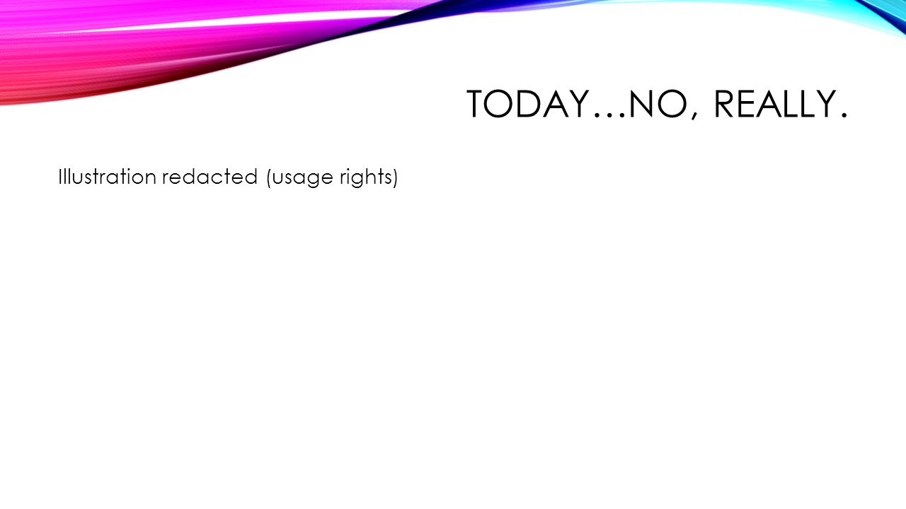 TODAY…NO, REALLY. Illustration redacted (usage rights)