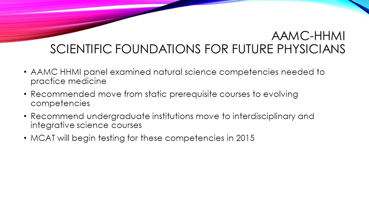AAMC-HHMI SCIENTIFIC FOUNDATIONS FOR FUTURE PHYSICIANS AAMC HHMI panel examined natural science competencies needed to practice medicine Recommended move from static prerequisite courses to evolving competencies Recommend undergraduate institutions move to interdisciplinary and integrative science courses MCAT will begin testing for these competencies in 2015