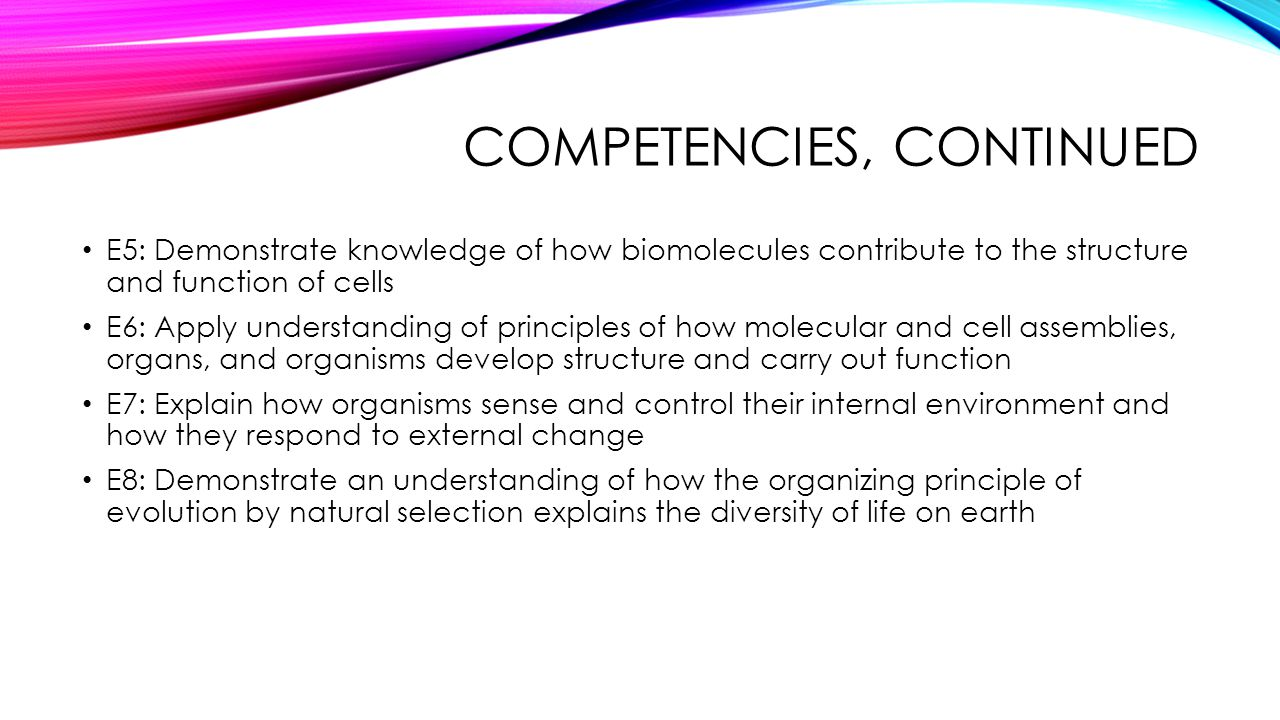COMPETENCIES, CONTINUED E5: Demonstrate knowledge of how biomolecules contribute to the structure and function of cells E6: Apply understanding of pri