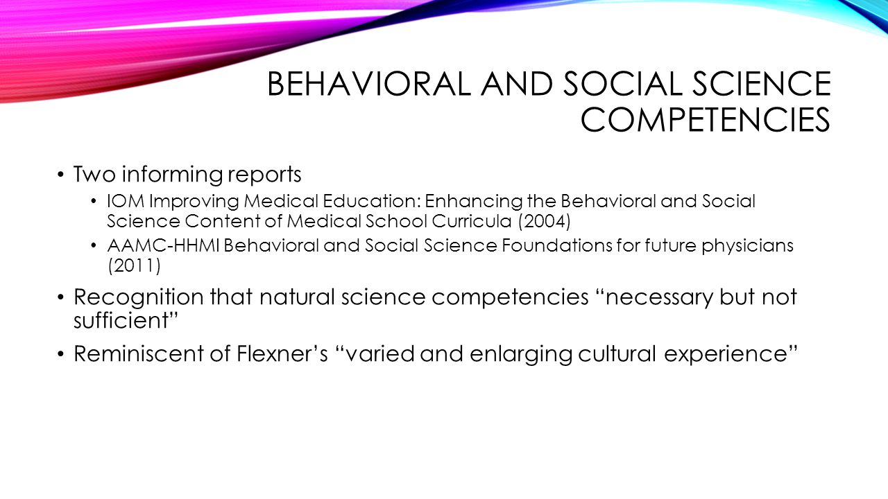 BEHAVIORAL AND SOCIAL SCIENCE COMPETENCIES Two informing reports IOM Improving Medical Education: Enhancing the Behavioral and Social Science Content