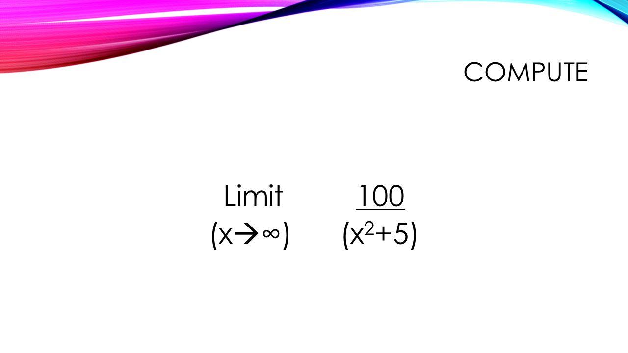 COMPUTE Limit 100 (x  ∞) (x 2 +5)
