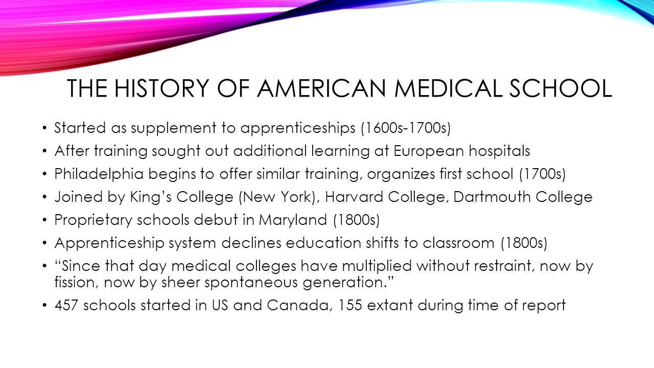 THE HISTORY OF AMERICAN MEDICAL SCHOOL Started as supplement to apprenticeships (1600s-1700s) After training sought out additional learning at Europea