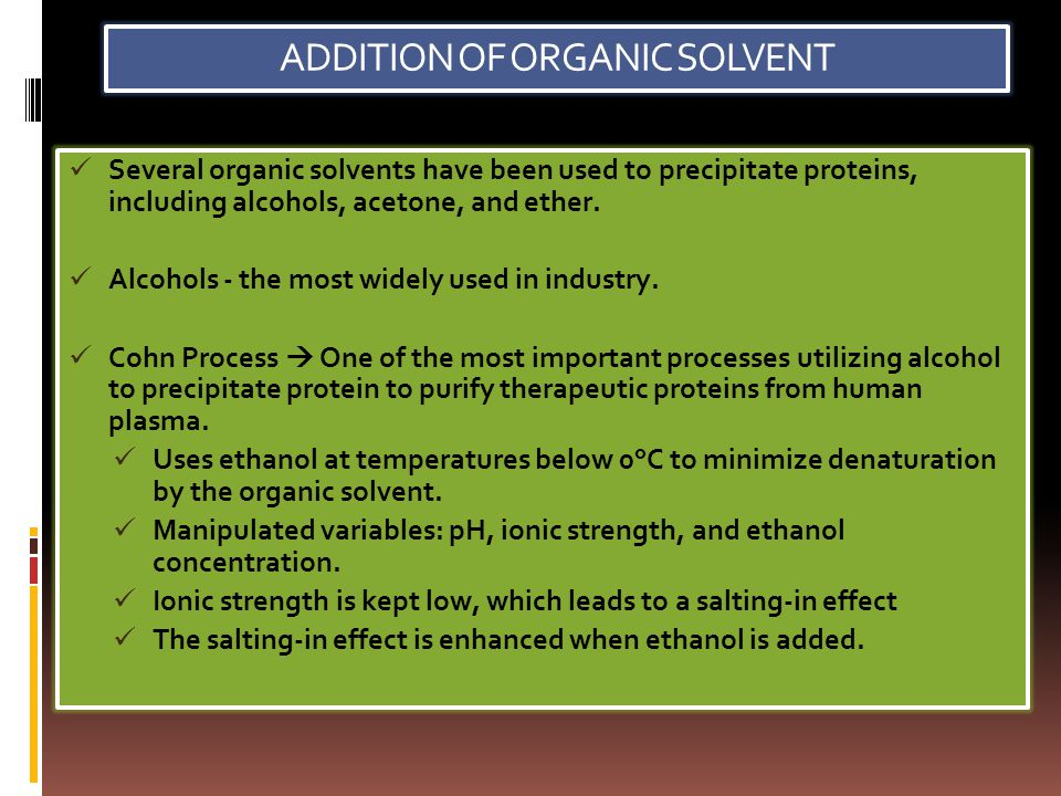 ADDITION OF ORGANIC SOLVENT Several organic solvents have been used to precipitate proteins, including alcohols, acetone, and ether. Alcohols - the mo