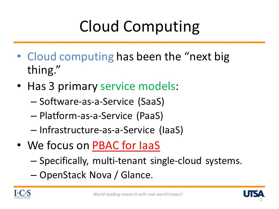 Cloud Computing Cloud computing has been the next big thing. Has 3 primary service models: – Software-as-a-Service (SaaS) – Platform-as-a-Service (PaaS) – Infrastructure-as-a-Service (IaaS) We focus on PBAC for IaaS – Specifically, multi-tenant single-cloud systems.