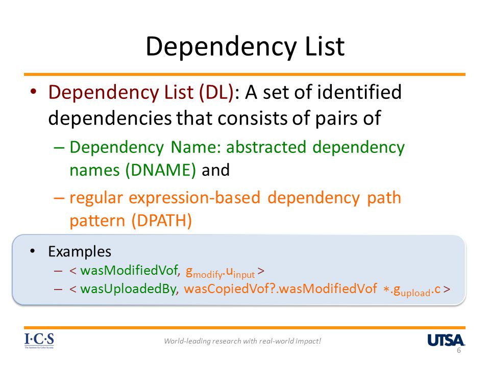 Dependency List Dependency List (DL): A set of identified dependencies that consists of pairs of – Dependency Name: abstracted dependency names (DNAME) and – regular expression-based dependency path pattern (DPATH) 6 World-leading research with real-world impact.
