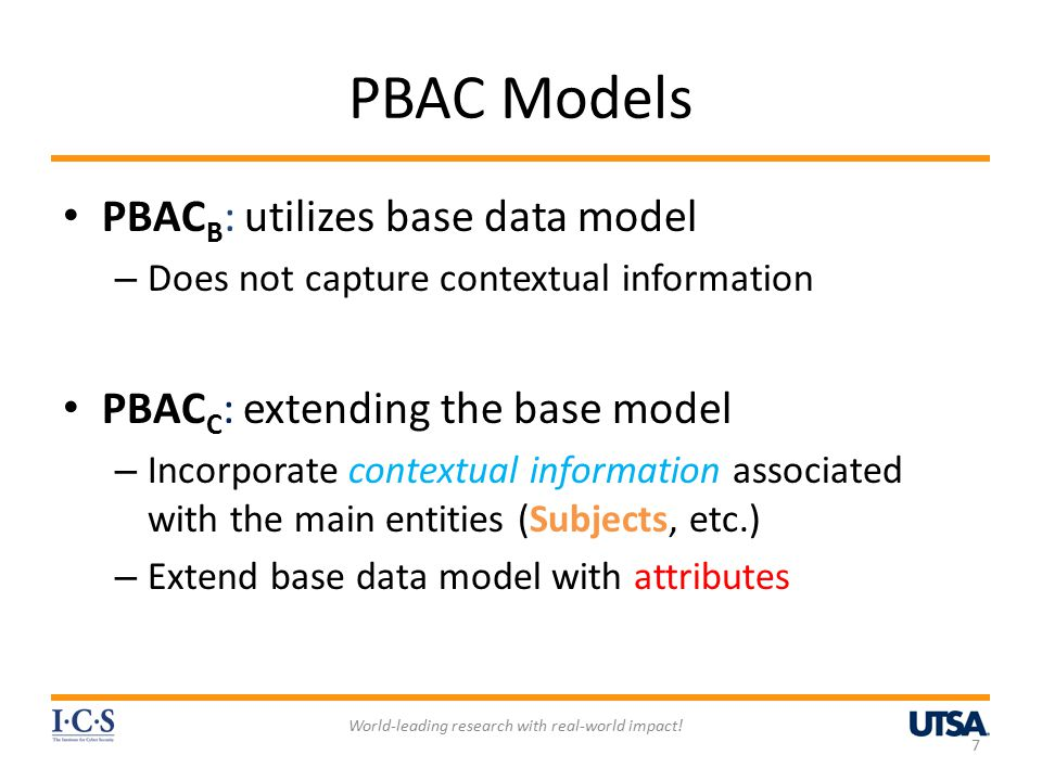 PBAC Models PBAC B : utilizes base data model – Does not capture contextual information PBAC C : extending the base model – Incorporate contextual information associated with the main entities (Subjects, etc.) – Extend base data model with attributes World-leading research with real-world impact.