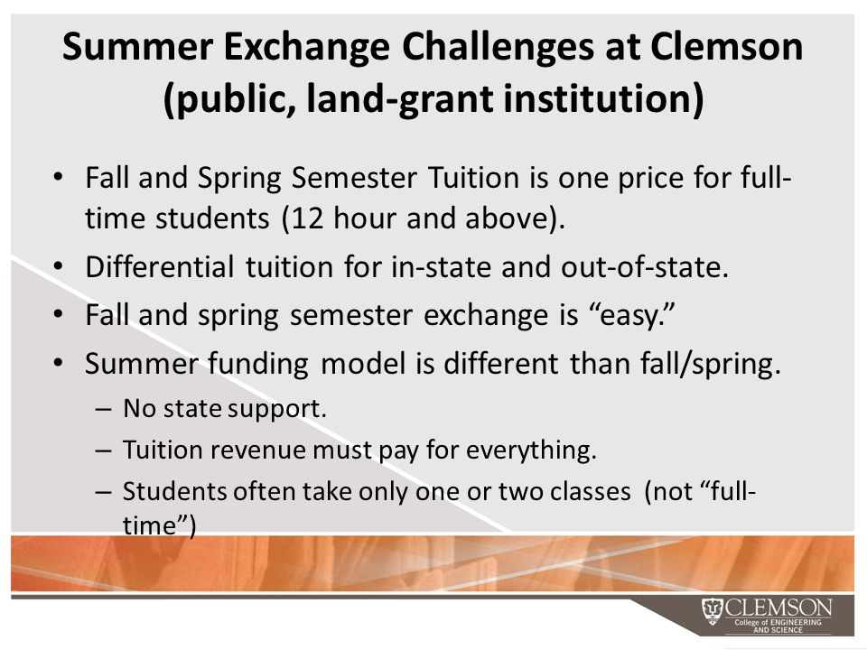 Summer Exchange Challenges at Clemson (public, land-grant institution) Fall and Spring Semester Tuition is one price for full- time students (12 hour and above).