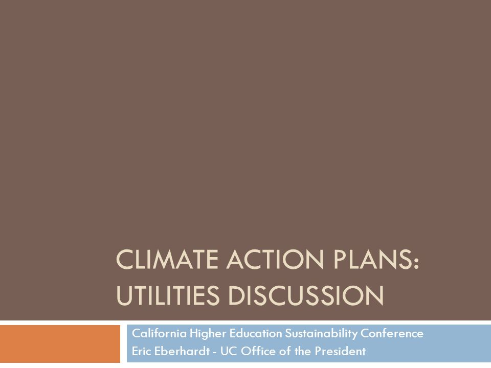CLIMATE ACTION PLANS: UTILITIES DISCUSSION California Higher Education Sustainability Conference Eric Eberhardt - UC Office of the President