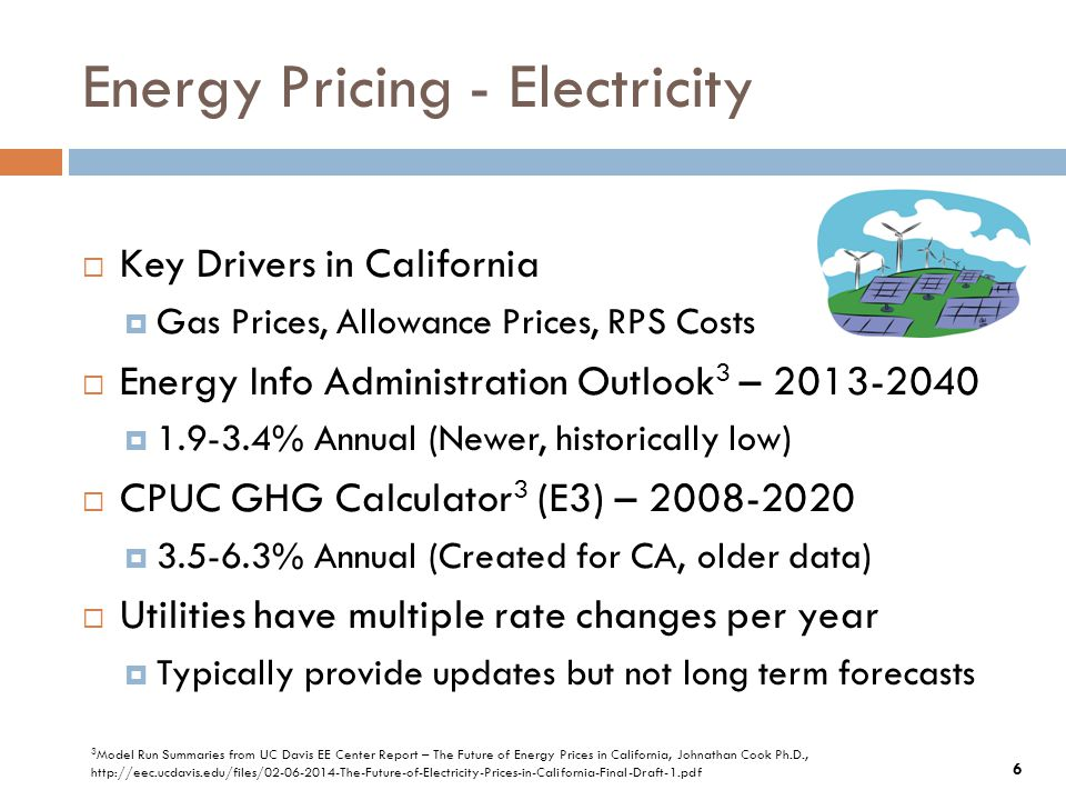 Energy Pricing - Electricity  Key Drivers in California  Gas Prices, Allowance Prices, RPS Costs  Energy Info Administration Outlook 3 – 2013-2040  1.9-3.4% Annual (Newer, historically low)  CPUC GHG Calculator 3 (E3) – 2008-2020  3.5-6.3% Annual (Created for CA, older data)  Utilities have multiple rate changes per year  Typically provide updates but not long term forecasts 6 3 Model Run Summaries from UC Davis EE Center Report – The Future of Energy Prices in California, Johnathan Cook Ph.D., http://eec.ucdavis.edu/files/02-06-2014-The-Future-of-Electricity-Prices-in-California-Final-Draft-1.pdf
