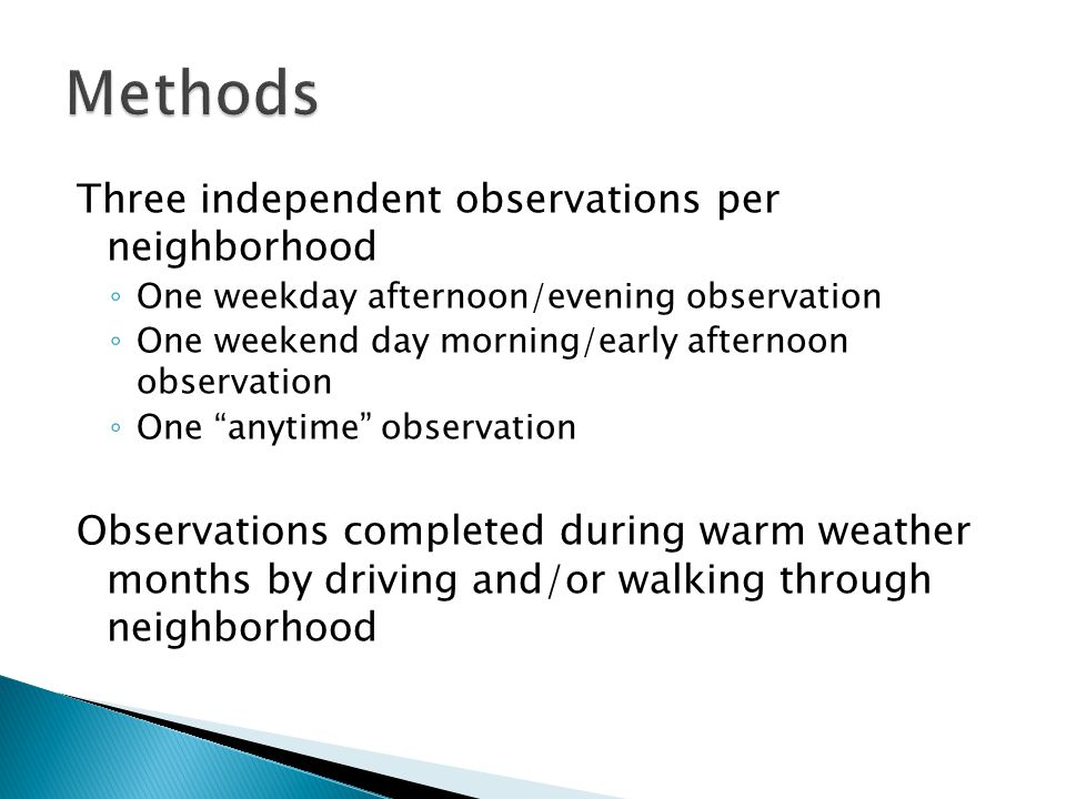 Three independent observations per neighborhood ◦ One weekday afternoon/evening observation ◦ One weekend day morning/early afternoon observation ◦ One anytime observation Observations completed during warm weather months by driving and/or walking through neighborhood