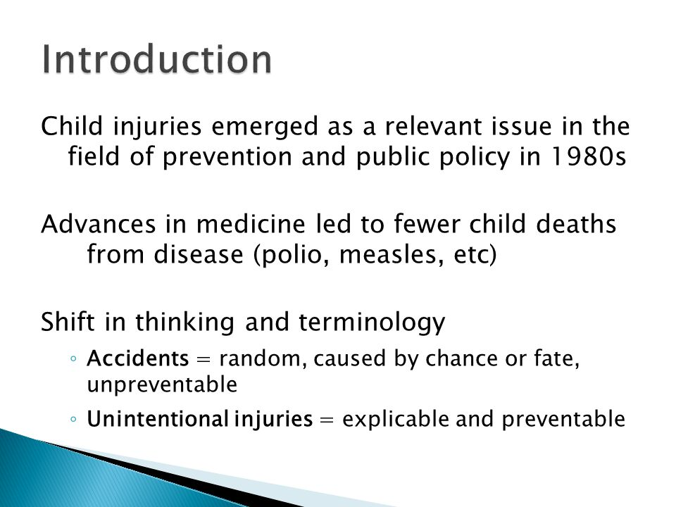 Child injuries emerged as a relevant issue in the field of prevention and public policy in 1980s Advances in medicine led to fewer child deaths from disease (polio, measles, etc) Shift in thinking and terminology ◦ Accidents = random, caused by chance or fate, unpreventable ◦ Unintentional injuries = explicable and preventable