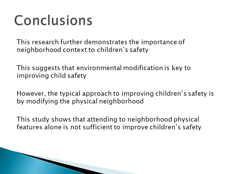 This research further demonstrates the importance of neighborhood context to children's safety This suggests that environmental modification is key to improving child safety However, the typical approach to improving children's safety is by modifying the physical neighborhood This study shows that attending to neighborhood physical features alone is not sufficient to improve children's safety