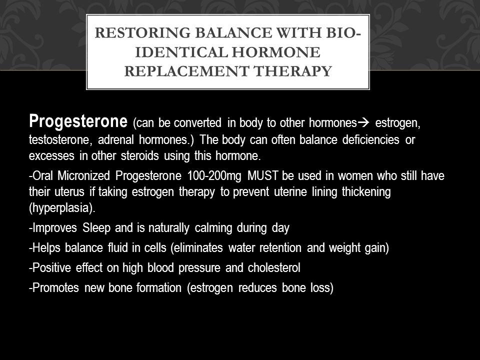 Progesterone (can be converted in body to other hormones  estrogen, testosterone, adrenal hormones.) The body can often balance deficiencies or excesses in other steroids using this hormone.