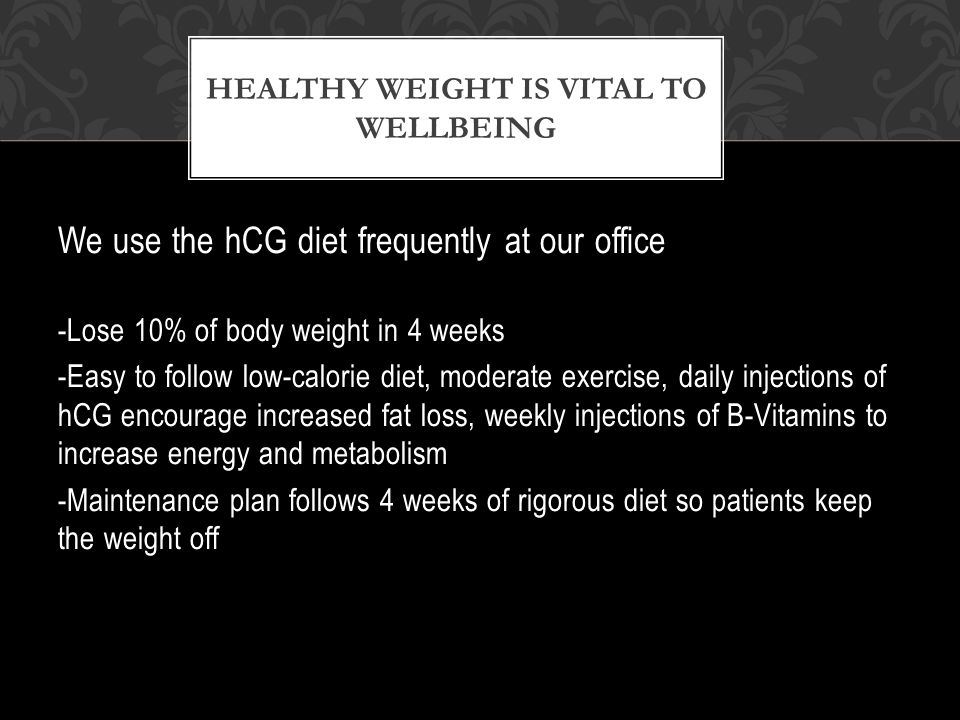 We use the hCG diet frequently at our office -Lose 10% of body weight in 4 weeks -Easy to follow low-calorie diet, moderate exercise, daily injections of hCG encourage increased fat loss, weekly injections of B-Vitamins to increase energy and metabolism -Maintenance plan follows 4 weeks of rigorous diet so patients keep the weight off HEALTHY WEIGHT IS VITAL TO WELLBEING