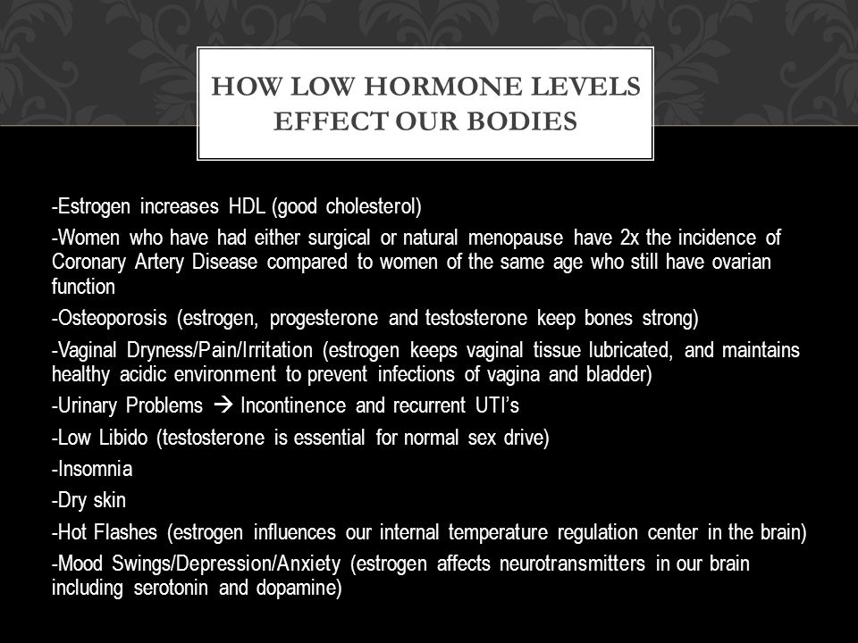 -Estrogen increases HDL (good cholesterol) -Women who have had either surgical or natural menopause have 2x the incidence of Coronary Artery Disease compared to women of the same age who still have ovarian function -Osteoporosis (estrogen, progesterone and testosterone keep bones strong) -Vaginal Dryness/Pain/Irritation (estrogen keeps vaginal tissue lubricated, and maintains healthy acidic environment to prevent infections of vagina and bladder) -Urinary Problems  Incontinence and recurrent UTI's -Low Libido (testosterone is essential for normal sex drive) -Insomnia -Dry skin -Hot Flashes (estrogen influences our internal temperature regulation center in the brain) -Mood Swings/Depression/Anxiety (estrogen affects neurotransmitters in our brain including serotonin and dopamine) HOW LOW HORMONE LEVELS EFFECT OUR BODIES