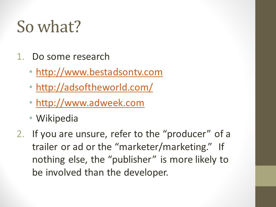 """So what? 1.Do some research http://www.bestadsontv.com http://adsoftheworld.com/ http://www.adweek.com Wikipedia 2.If you are unsure, refer to the """"pr"""