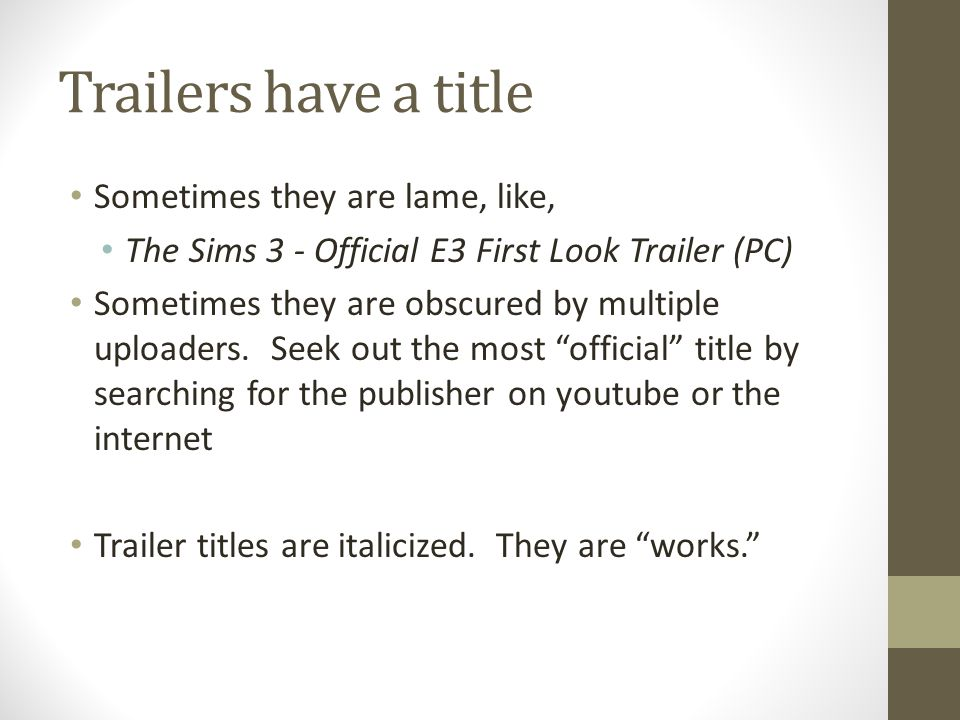 Trailers have a title Sometimes they are lame, like, The Sims 3 - Official E3 First Look Trailer (PC) Sometimes they are obscured by multiple uploaders.