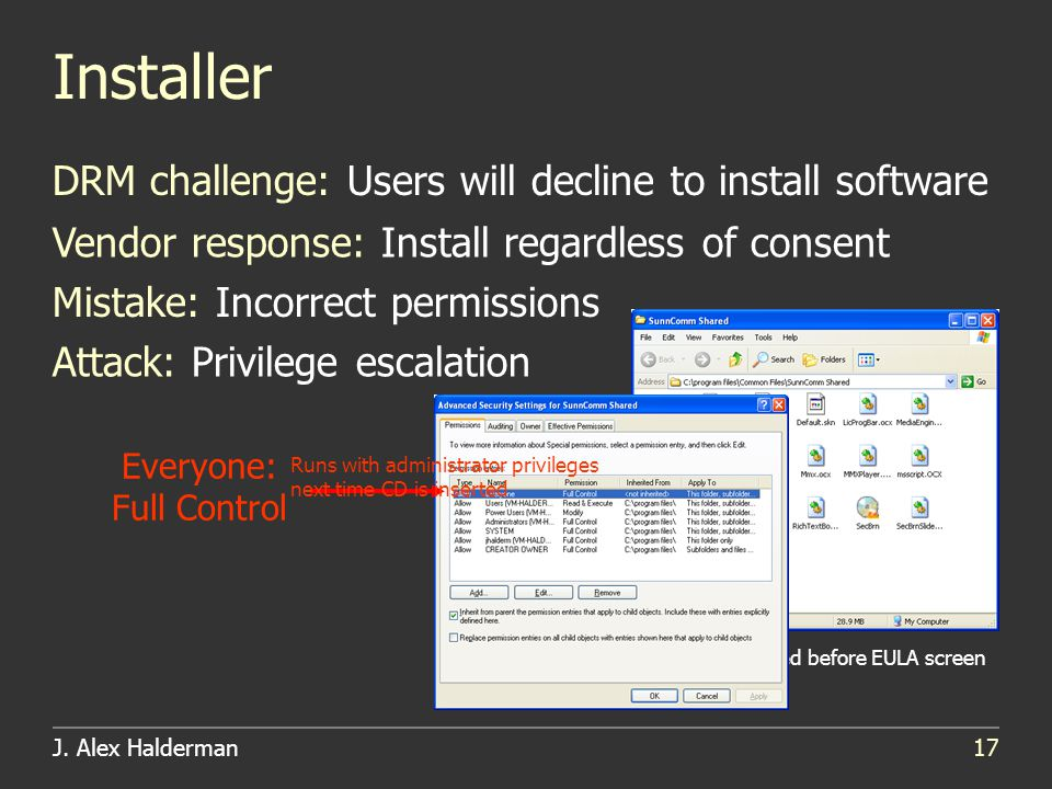 J. Alex Halderman17 Installer DRM challenge: Users will decline to install software Vendor response: Install regardless of consent Attack: Privilege e
