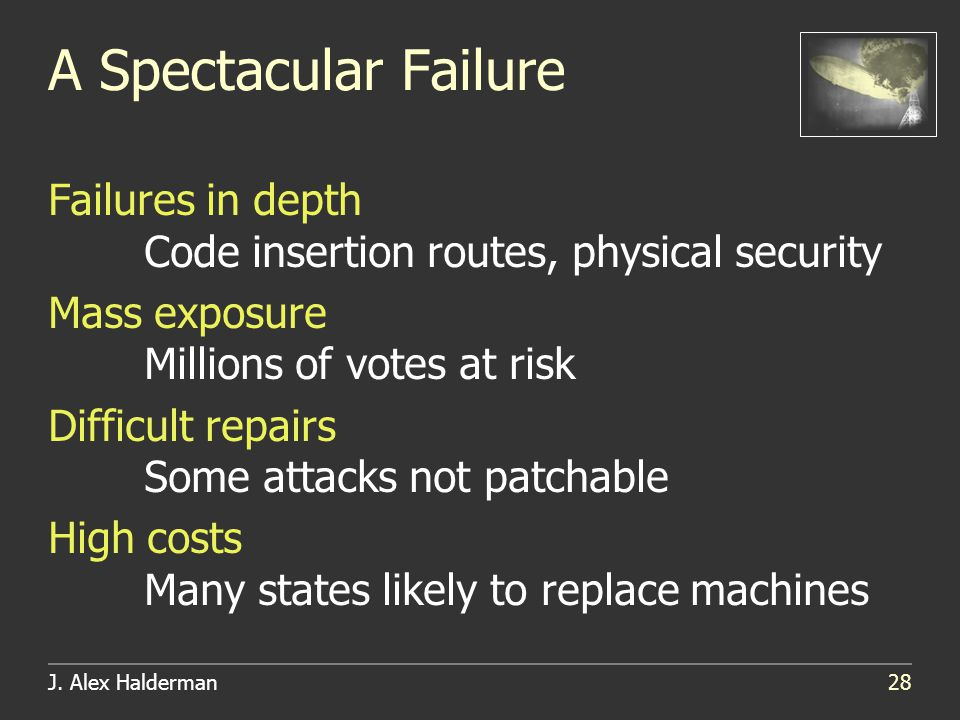 J. Alex Halderman28 A Spectacular Failure Failures in depth Code insertion routes, physical security Mass exposure Millions of votes at risk Difficult