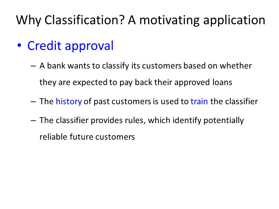 Credit approval – A bank wants to classify its customers based on whether they are expected to pay back their approved loans – The history of past cus