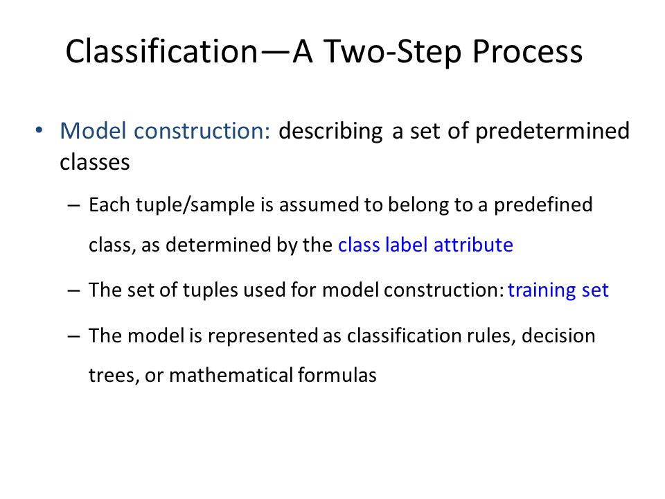 Classification—A Two-Step Process Model construction: describing a set of predetermined classes – Each tuple/sample is assumed to belong to a predefin
