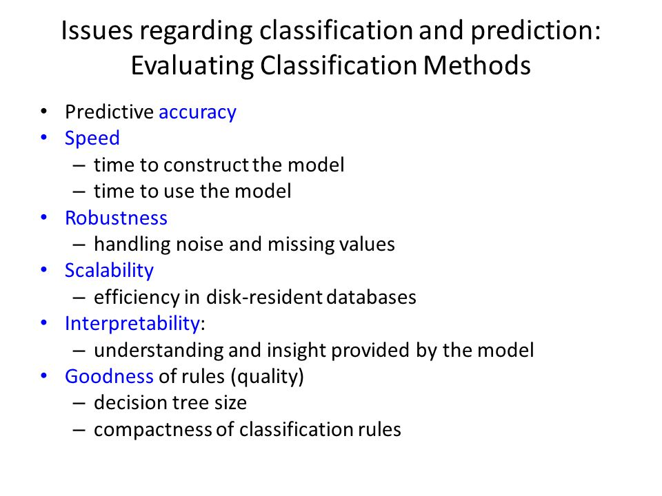 Issues regarding classification and prediction: Evaluating Classification Methods Predictive accuracy Speed – time to construct the model – time to us
