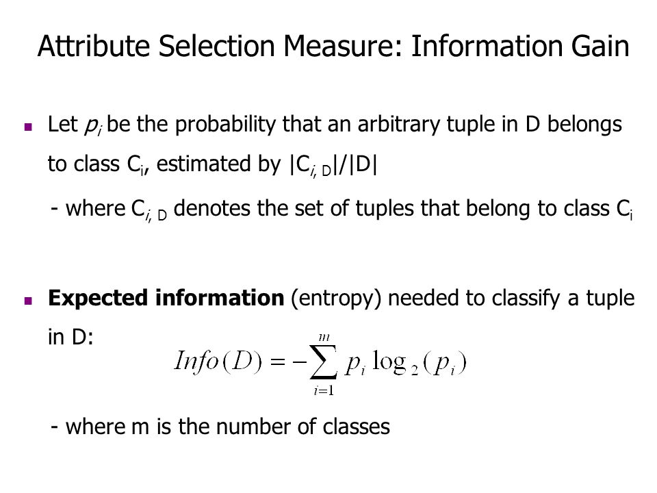 Attribute Selection Measure: Information Gain Let p i be the probability that an arbitrary tuple in D belongs to class C i, estimated by |C i, D |/|D|