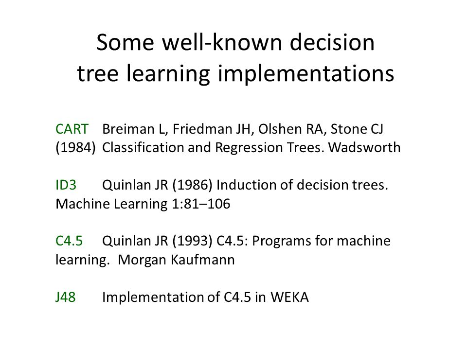 Some well-known decision tree learning implementations CART Breiman L, Friedman JH, Olshen RA, Stone CJ (1984) Classification and Regression Trees. Wa