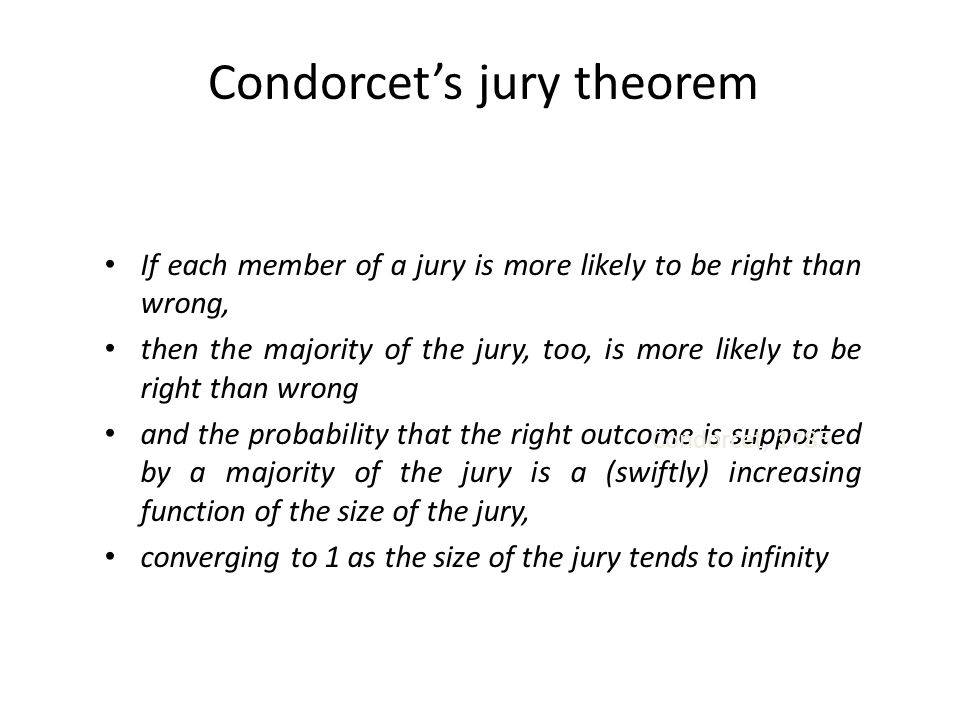 Condorcet's jury theorem If each member of a jury is more likely to be right than wrong, then the majority of the jury, too, is more likely to be righ