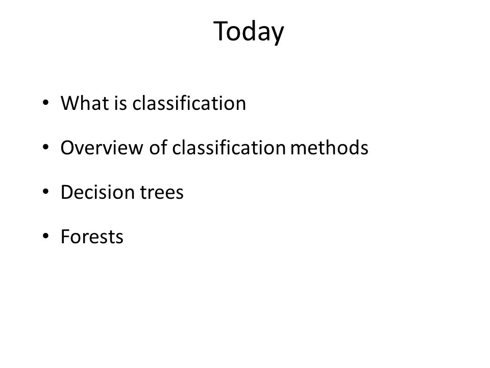 What is classification Overview of classification methods Decision trees Forests Today