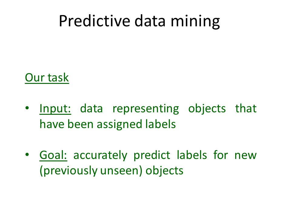 Predictive data mining Our task Input: data representing objects that have been assigned labels Goal: accurately predict labels for new (previously un