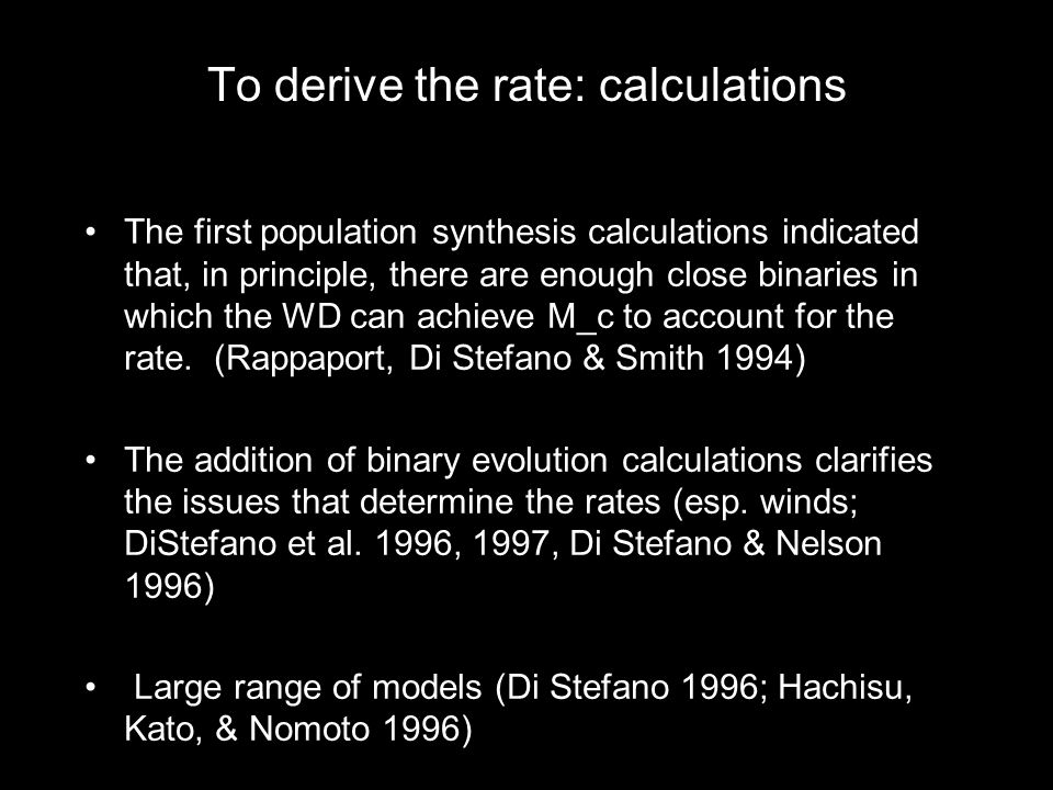 To derive the rate: calculations The first population synthesis calculations indicatedthat, in principle, there are enough close binaries inwhich the WD can achieve M_c to account for therate.