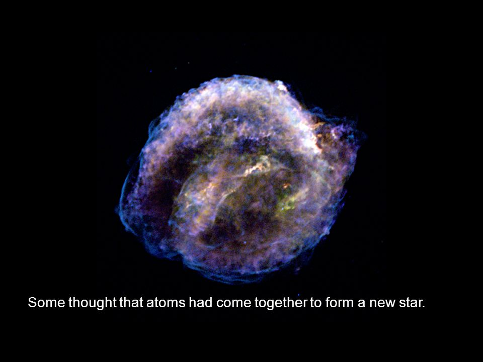 Some thought that atoms had come together to form a new star.