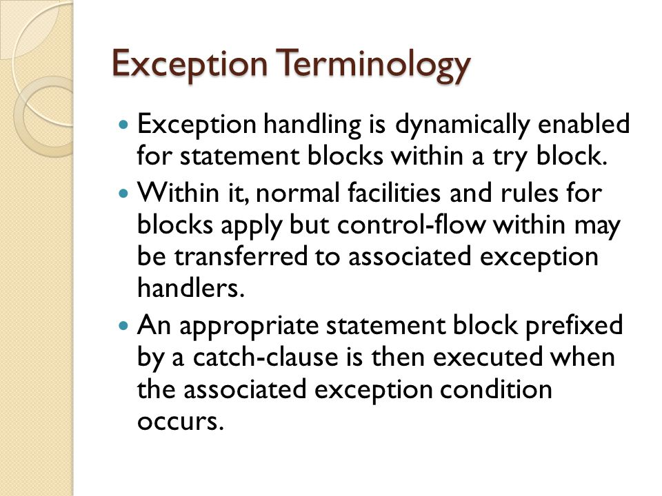 Exception Terminology Exception handling is dynamically enabled for statement blocks within a try block.