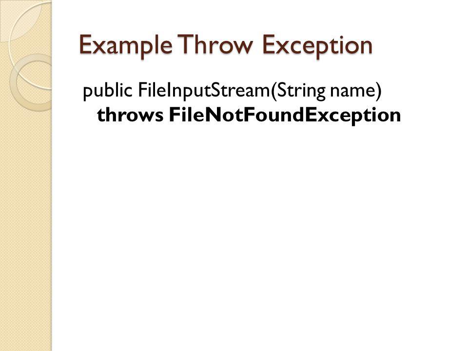 Example Throw Exception public FileInputStream(String name) throws FileNotFoundException