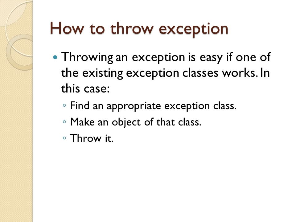 How to throw exception Throwing an exception is easy if one of the existing exception classes works.