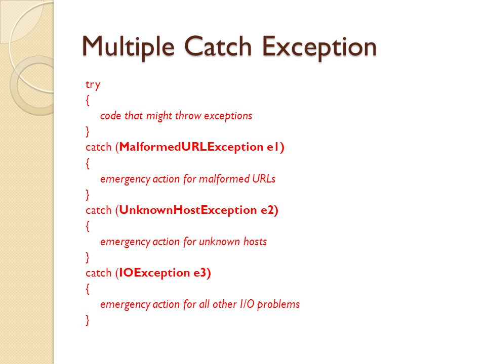 Multiple Catch Exception try { code that might throw exceptions } catch (MalformedURLException e1) { emergency action for malformed URLs } catch (UnknownHostException e2) { emergency action for unknown hosts } catch (IOException e3) { emergency action for all other I/O problems }