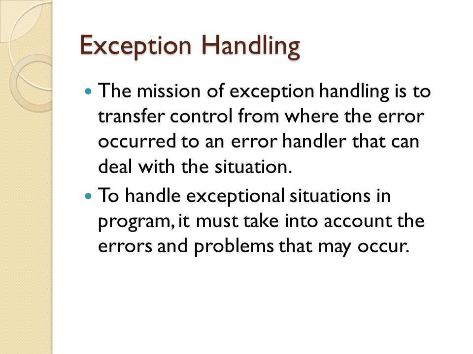 Exception Handling The mission of exception handling is to transfer control from where the error occurred to an error handler that can deal with the situation.
