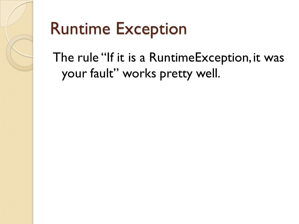 Runtime Exception The rule If it is a RuntimeException, it was your fault works pretty well.