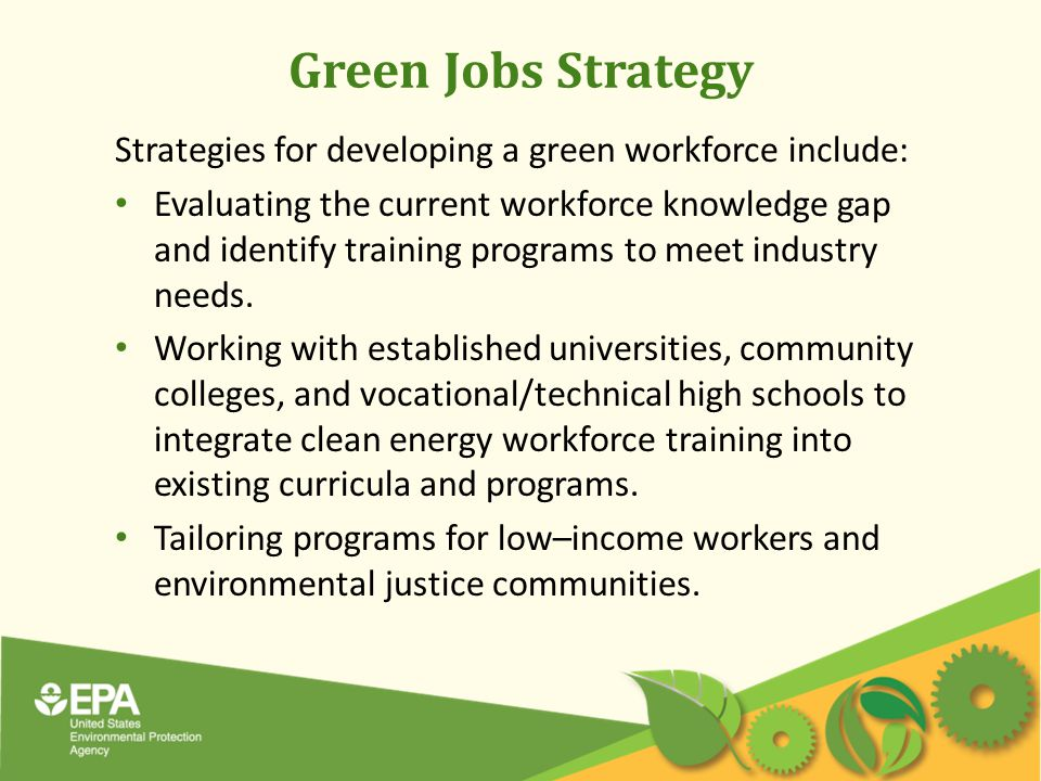Green Jobs Strategy Strategies for developing a green workforce include: Evaluating the current workforce knowledge gap and identify training programs to meet industry needs.
