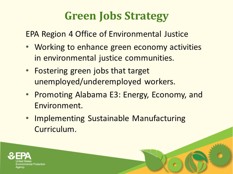 Green Jobs Strategy EPA Region 4 Office of Environmental Justice Working to enhance green economy activities in environmental justice communities.