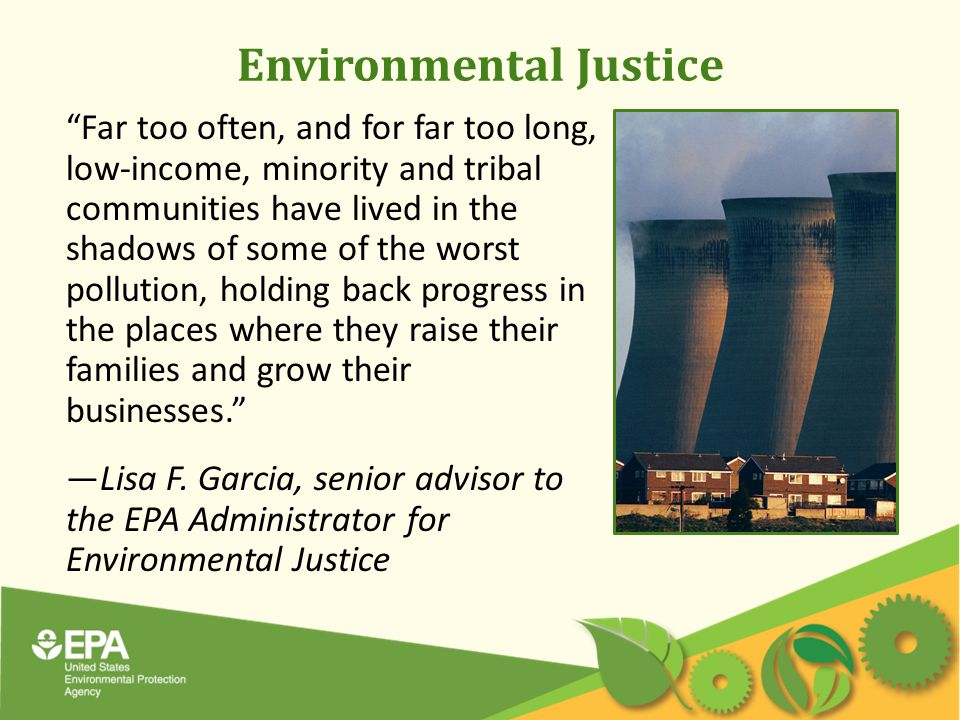 Environmental Justice Far too often, and for far too long, low-income, minority and tribal communities have lived in the shadows of some of the worst pollution, holding back progress in the places where they raise their families and grow their businesses. —Lisa F.