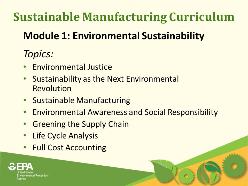 Sustainable Manufacturing Curriculum Module 1: Environmental Sustainability Topics: Environmental Justice Sustainability as the Next Environmental Revolution Sustainable Manufacturing Environmental Awareness and Social Responsibility Greening the Supply Chain Life Cycle Analysis Full Cost Accounting
