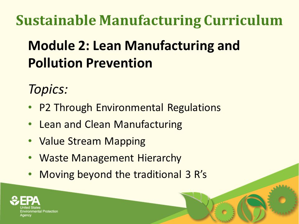 Sustainable Manufacturing Curriculum Module 2: Lean Manufacturing and Pollution Prevention Topics: P2 Through Environmental Regulations Lean and Clean Manufacturing Value Stream Mapping Waste Management Hierarchy Moving beyond the traditional 3 R's