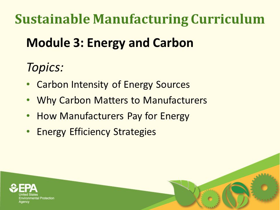 Sustainable Manufacturing Curriculum Module 3: Energy and Carbon Topics: Carbon Intensity of Energy Sources Why Carbon Matters to Manufacturers How Manufacturers Pay for Energy Energy Efficiency Strategies