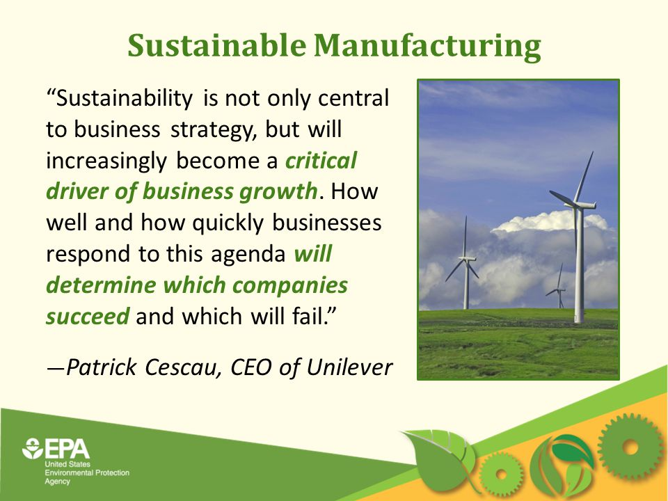 Sustainable Manufacturing Sustainability is not only central to business strategy, but will increasingly become a critical driver of business growth.