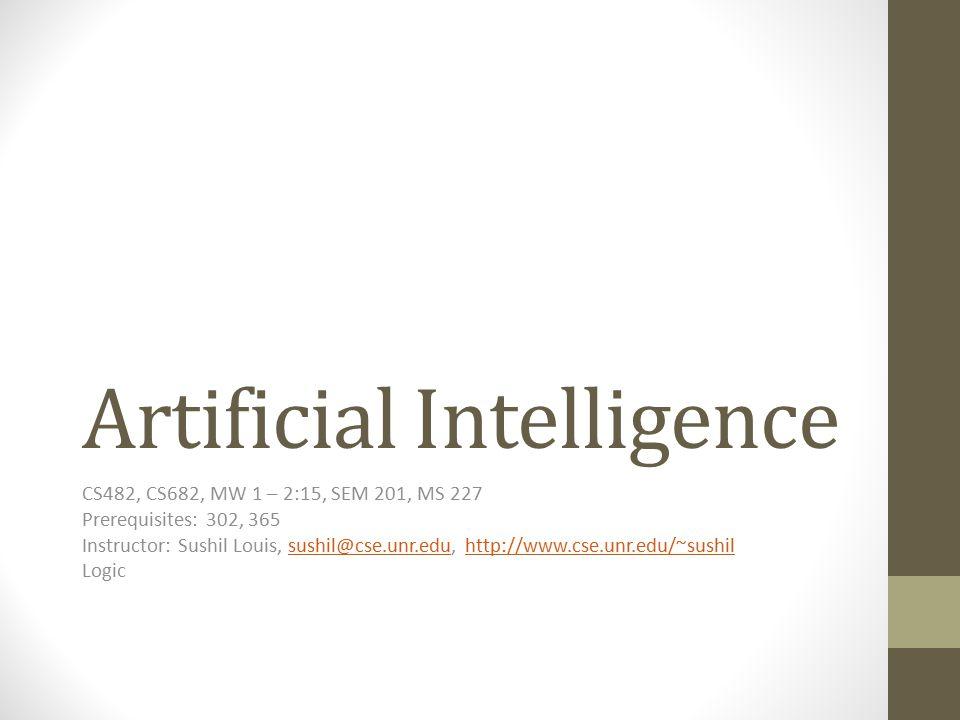 Artificial Intelligence CS482, CS682, MW 1 – 2:15, SEM 201, MS 227 Prerequisites: 302, 365 Instructor: Sushil Louis, sushil@cse.unr.edu, http://www.cs