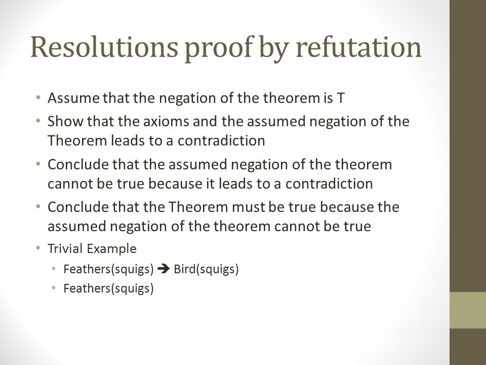 Resolutions proof by refutation Assume that the negation of the theorem is T Show that the axioms and the assumed negation of the Theorem leads to a c