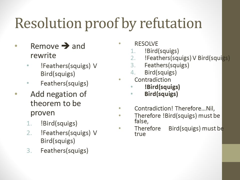 Resolution proof by refutation Remove  and rewrite !Feathers(squigs) V Bird(squigs) Feathers(squigs) Add negation of theorem to be proven 1.!Bird(squ